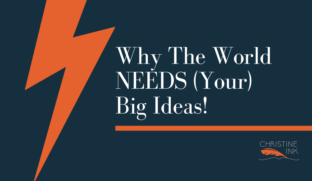 Why The World NEEDS (Your) Big Ideas!